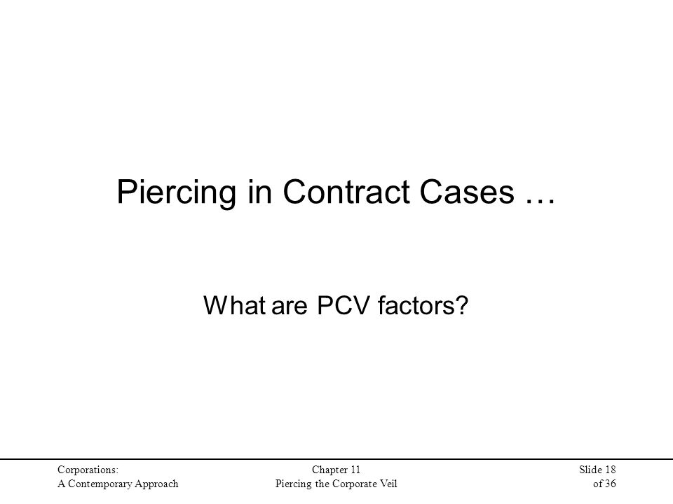 Corporations: A Contemporary Approach Chapter 11 Piercing the Corporate Veil Slide 18 of 36 Piercing in Contract Cases … What are PCV factors?