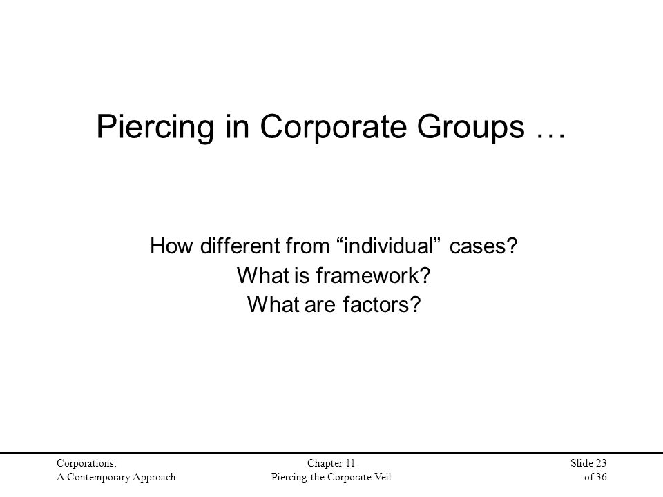 "Corporations: A Contemporary Approach Chapter 11 Piercing the Corporate Veil Slide 23 of 36 Piercing in Corporate Groups … How different from ""individ"