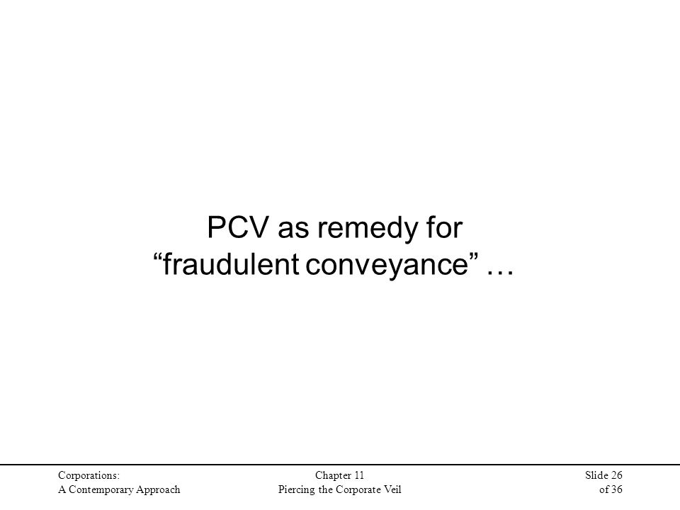 Corporations: A Contemporary Approach Chapter 11 Piercing the Corporate Veil Slide 26 of 36 PCV as remedy for fraudulent conveyance …