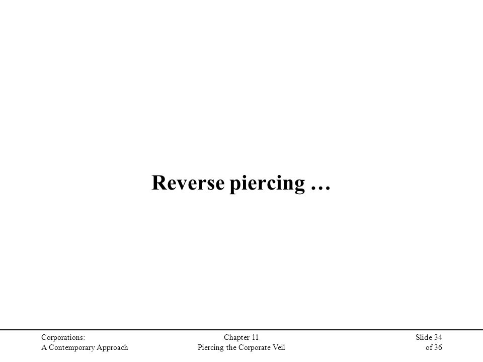 Corporations: A Contemporary Approach Chapter 11 Piercing the Corporate Veil Slide 34 of 36 Reverse piercing …