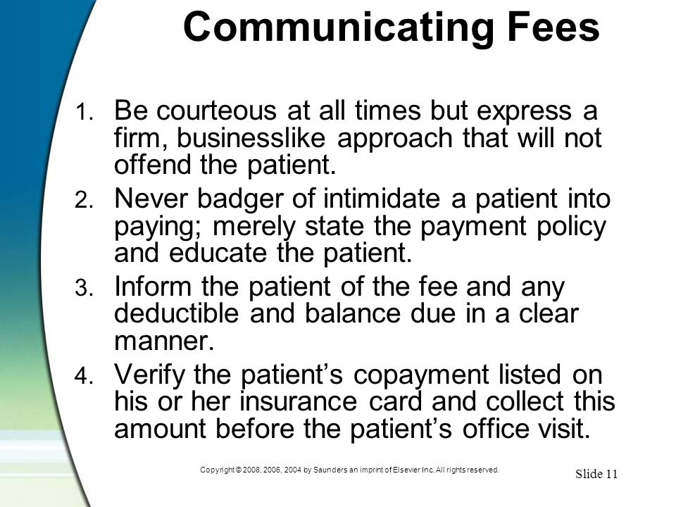 Slide 11 Copyright © 2008, 2006, 2004 by Saunders an imprint of Elsevier Inc. All rights reserved. Communicating Fees 1. Be courteous at all times but