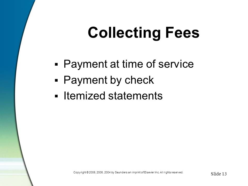 Slide 13 Copyright © 2008, 2006, 2004 by Saunders an imprint of Elsevier Inc. All rights reserved. Collecting Fees  Payment at time of service  Paym