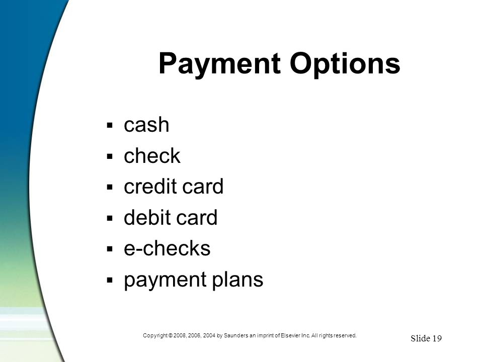 Slide 19 Copyright © 2008, 2006, 2004 by Saunders an imprint of Elsevier Inc. All rights reserved. Payment Options  cash  check  credit card  debi