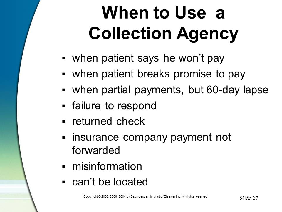 Slide 27 Copyright © 2008, 2006, 2004 by Saunders an imprint of Elsevier Inc. All rights reserved. When to Use a Collection Agency  when patient says