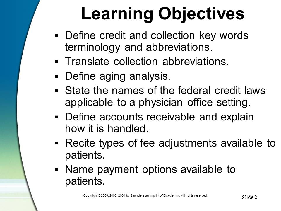 Slide 2 Copyright © 2008, 2006, 2004 by Saunders an imprint of Elsevier Inc. All rights reserved. Learning Objectives  Define credit and collection k