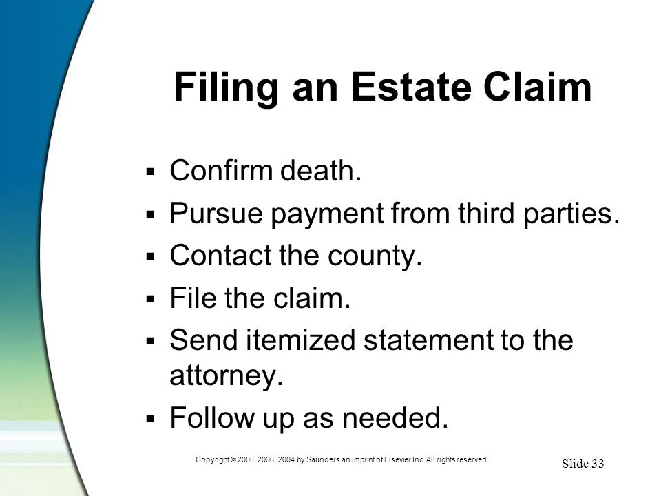 Slide 33 Copyright © 2008, 2006, 2004 by Saunders an imprint of Elsevier Inc. All rights reserved. Filing an Estate Claim  Confirm death.  Pursue pa
