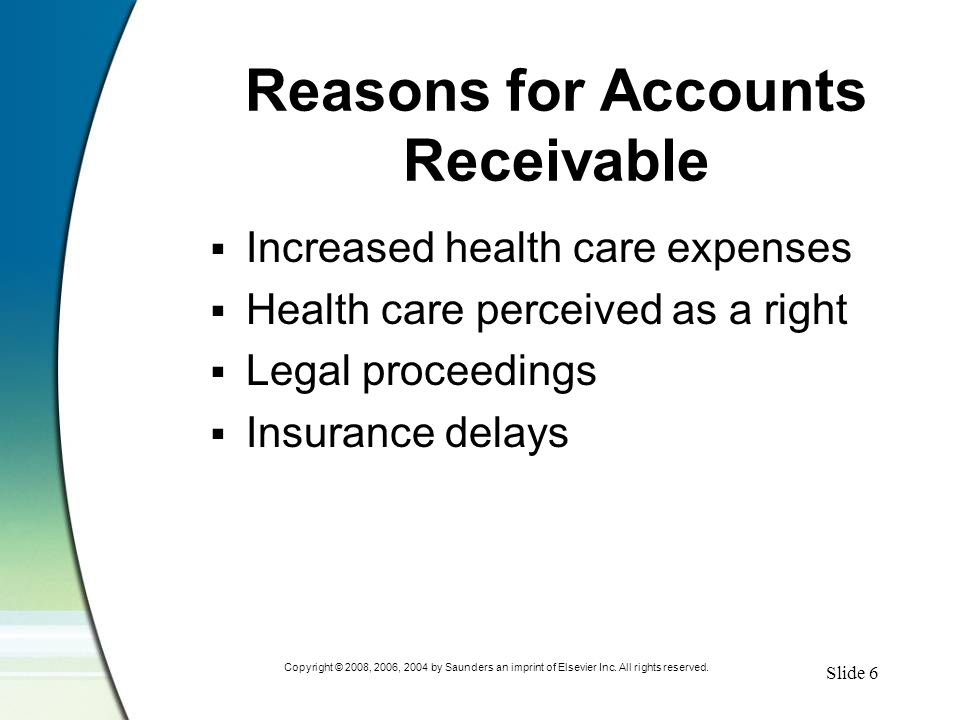 Slide 6 Copyright © 2008, 2006, 2004 by Saunders an imprint of Elsevier Inc. All rights reserved. Reasons for Accounts Receivable  Increased health c