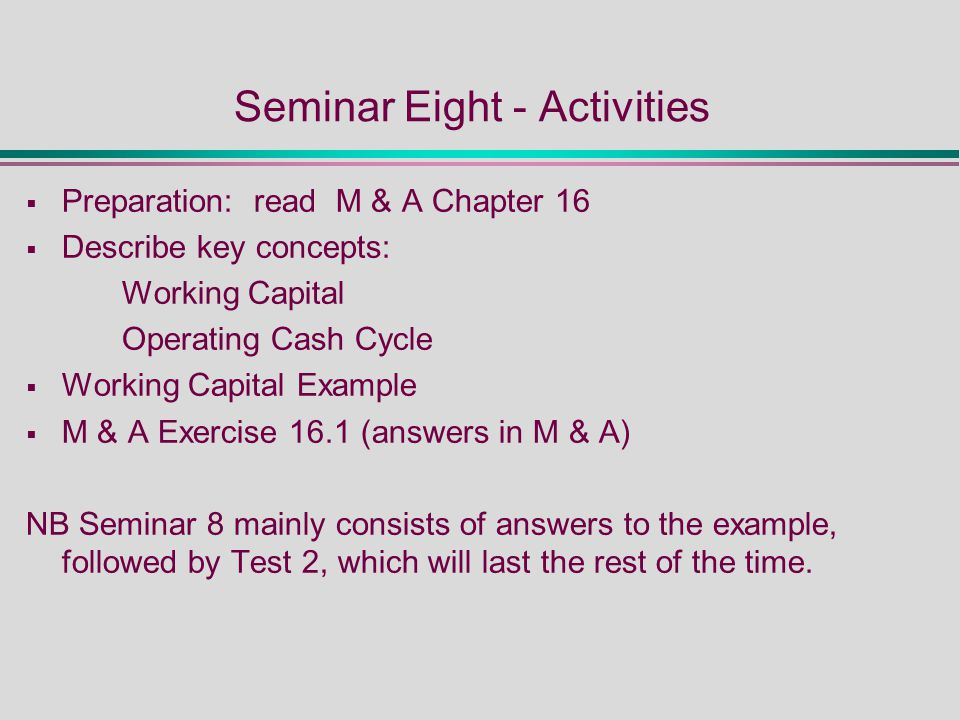 Seminar Eight - Activities  Preparation: read M & A Chapter 16  Describe key concepts: Working Capital Operating Cash Cycle  Working Capital Example  M & A Exercise 16.1 (answers in M & A) NB Seminar 8 mainly consists of answers to the example, followed by Test 2, which will last the rest of the time.