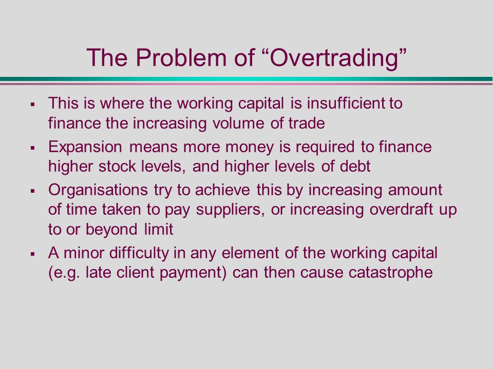 The Problem of Overtrading  This is where the working capital is insufficient to finance the increasing volume of trade  Expansion means more money is required to finance higher stock levels, and higher levels of debt  Organisations try to achieve this by increasing amount of time taken to pay suppliers, or increasing overdraft up to or beyond limit  A minor difficulty in any element of the working capital (e.g.