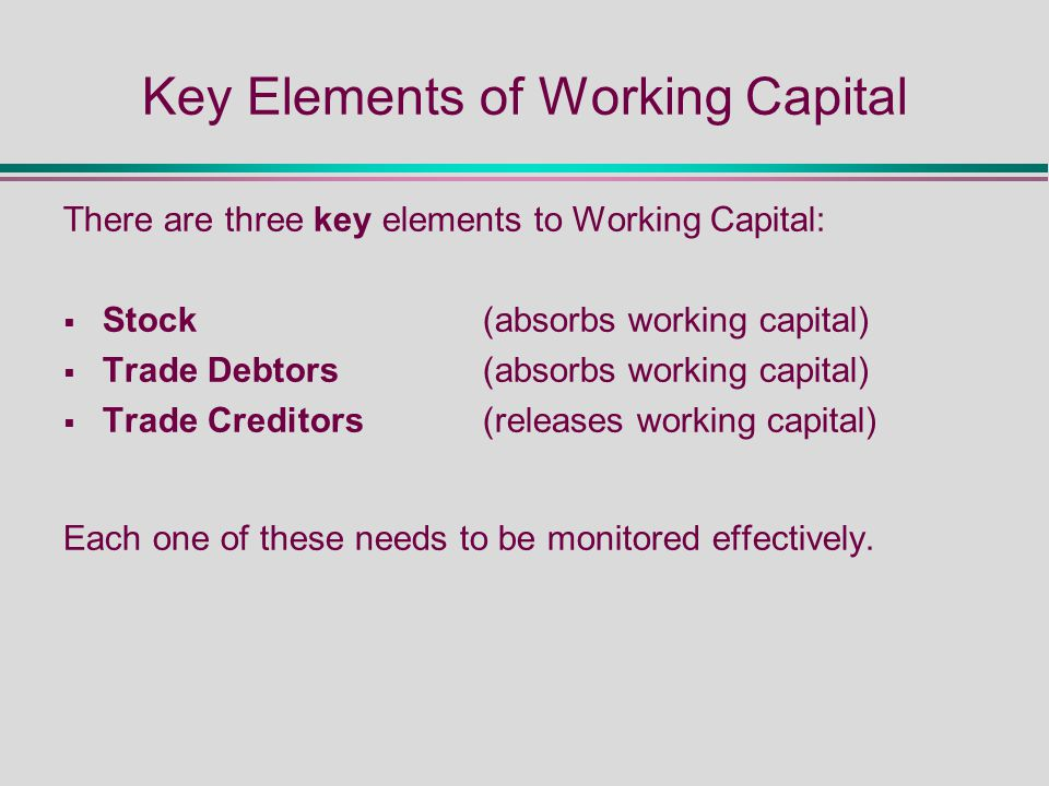 Key Elements of Working Capital There are three key elements to Working Capital:  Stock(absorbs working capital)  Trade Debtors(absorbs working capital)  Trade Creditors(releases working capital) Each one of these needs to be monitored effectively.