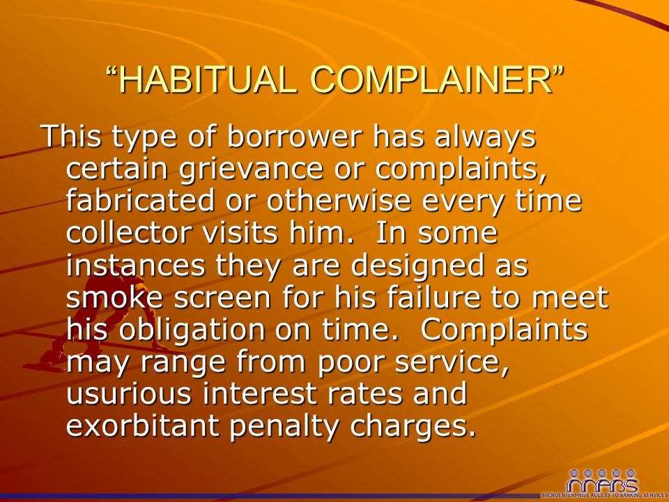 HABITUAL COMPLAINER This type of borrower has always certain grievance or complaints, fabricated or otherwise every time collector visits him.