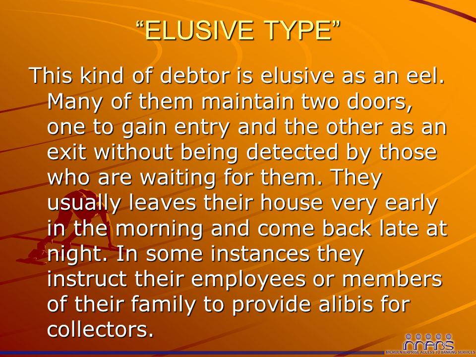 ELUSIVE TYPE This kind of debtor is elusive as an eel.