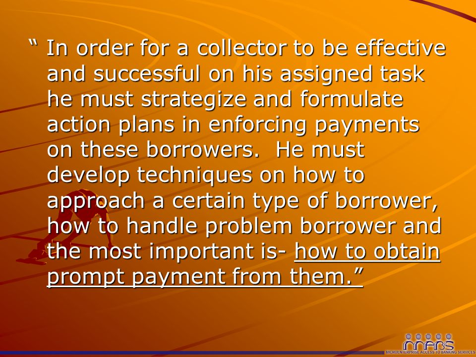 In order for a collector to be effective and successful on his assigned task he must strategize and formulate action plans in enforcing payments on these borrowers.