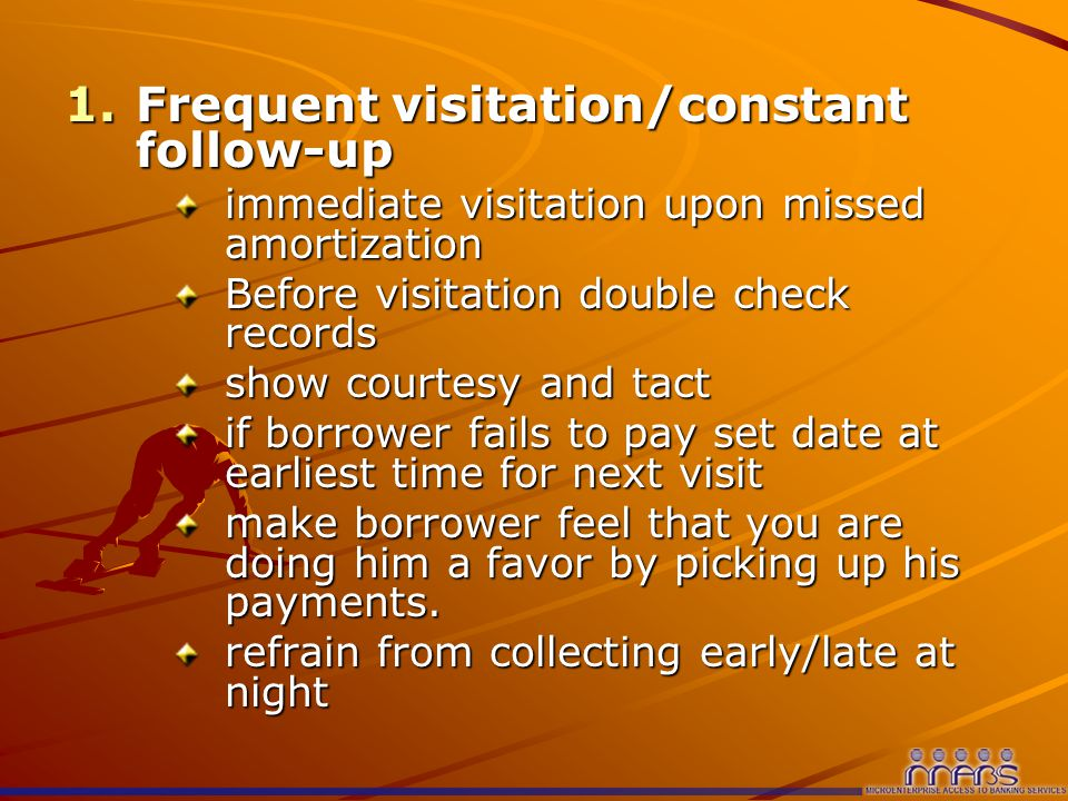 1.Frequent visitation/constant follow-up immediate visitation upon missed amortization Before visitation double check records show courtesy and tact if borrower fails to pay set date at earliest time for next visit make borrower feel that you are doing him a favor by picking up his payments.