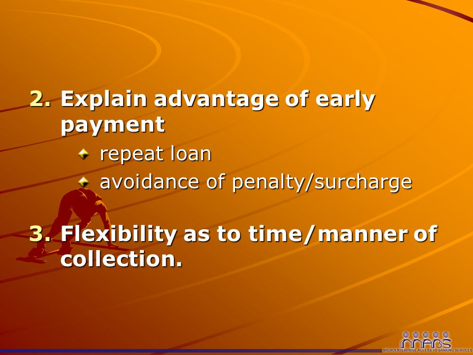2.Explain advantage of early payment repeat loan avoidance of penalty/surcharge 3.Flexibility as to time/manner of collection.