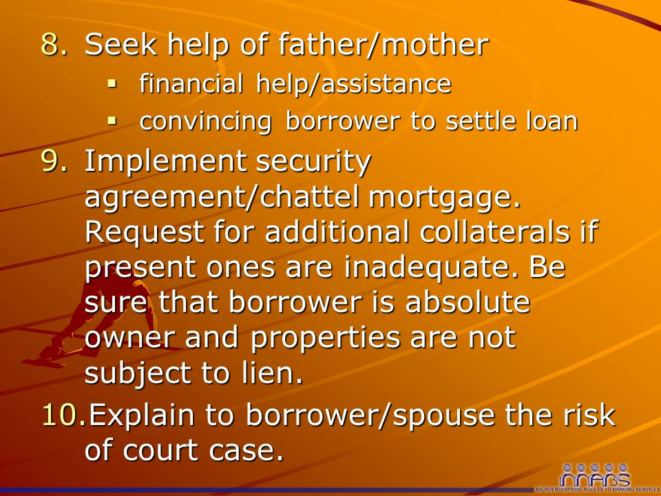 8.Seek help of father/mother  financial help/assistance  convincing borrower to settle loan 9.Implement security agreement/chattel mortgage.