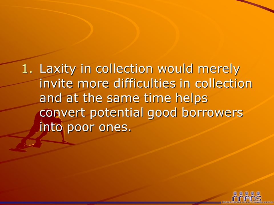 1.Laxity in collection would merely invite more difficulties in collection and at the same time helps convert potential good borrowers into poor ones.