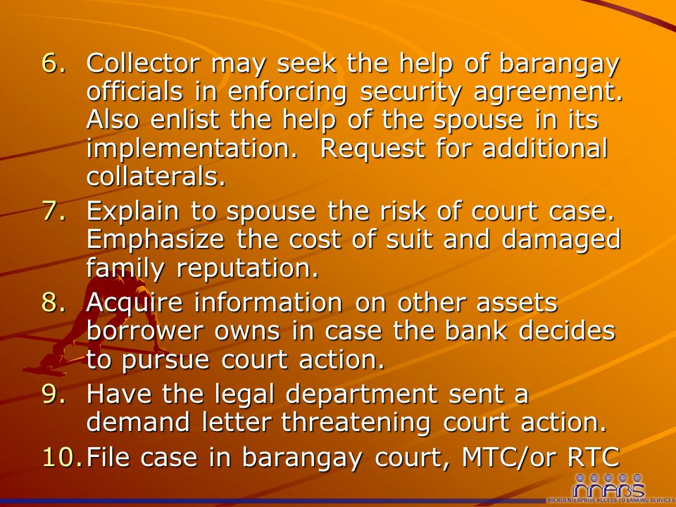6.Collector may seek the help of barangay officials in enforcing security agreement.