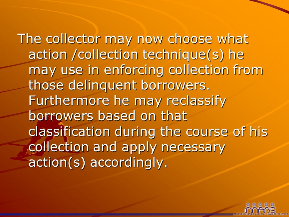 The collector may now choose what action /collection technique(s) he may use in enforcing collection from those delinquent borrowers.