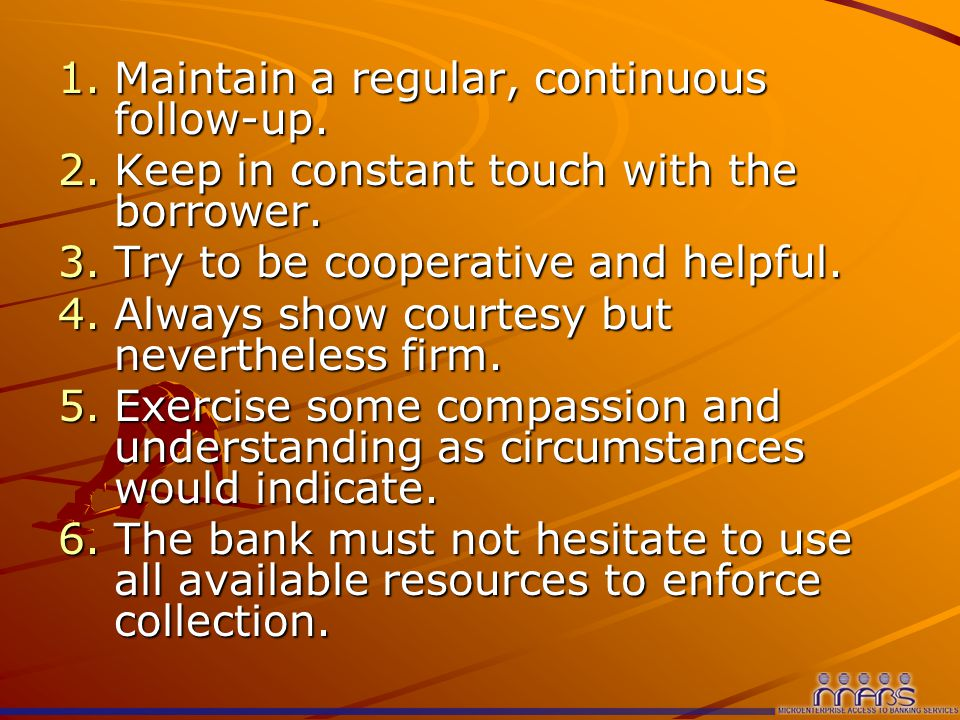 1.Maintain a regular, continuous follow-up. 2.Keep in constant touch with the borrower.