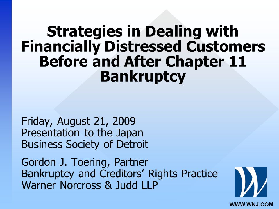 WWW.WNJ.COM Strategies in Dealing with Financially Distressed Customers Before and After Chapter 11 Bankruptcy Friday, August 21, 2009 Presentation to