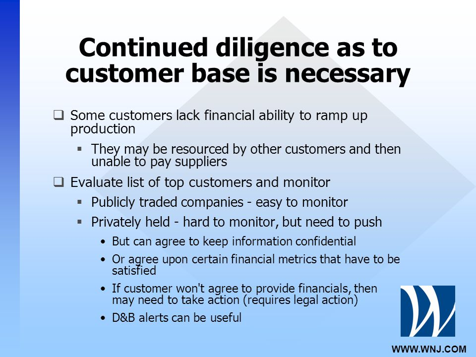 WWW.WNJ.COM Continued diligence as to customer base is necessary  Some customers lack financial ability to ramp up production  They may be resourced by other customers and then unable to pay suppliers  Evaluate list of top customers and monitor  Publicly traded companies - easy to monitor  Privately held - hard to monitor, but need to push But can agree to keep information confidential Or agree upon certain financial metrics that have to be satisfied If customer won t agree to provide financials, then may need to take action (requires legal action) D&B alerts can be useful
