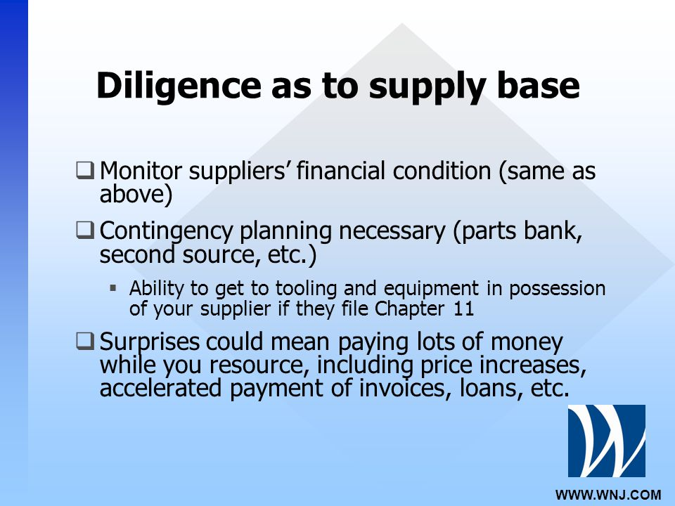 WWW.WNJ.COM Diligence as to supply base  Monitor suppliers' financial condition (same as above)  Contingency planning necessary (parts bank, second source, etc.)  Ability to get to tooling and equipment in possession of your supplier if they file Chapter 11  Surprises could mean paying lots of money while you resource, including price increases, accelerated payment of invoices, loans, etc.