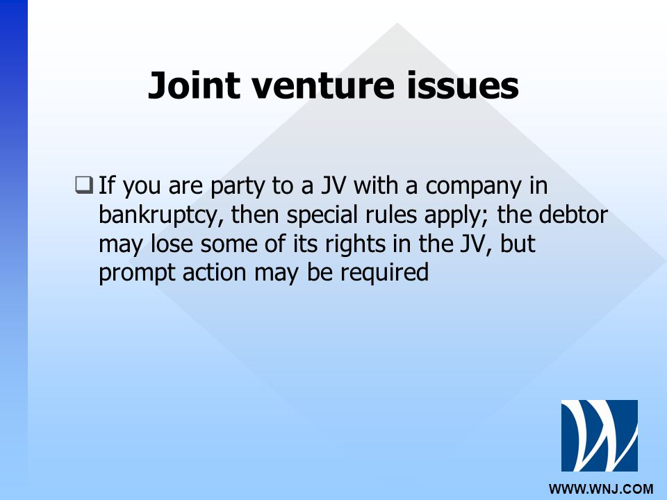 WWW.WNJ.COM Joint venture issues  If you are party to a JV with a company in bankruptcy, then special rules apply; the debtor may lose some of its rights in the JV, but prompt action may be required