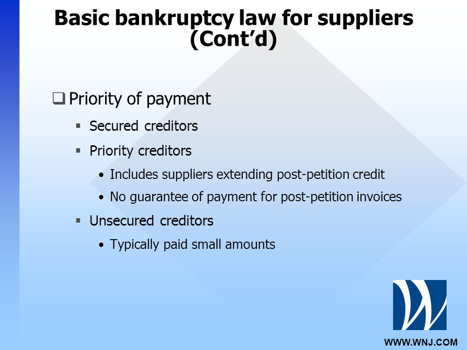 WWW.WNJ.COM Basic bankruptcy law for suppliers (Cont'd)  Priority of payment  Secured creditors  Priority creditors Includes suppliers extending post-petition credit No guarantee of payment for post-petition invoices  Unsecured creditors Typically paid small amounts