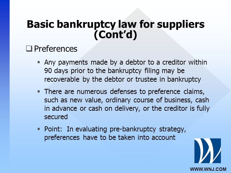 WWW.WNJ.COM Basic bankruptcy law for suppliers (Cont'd)  Preferences  Any payments made by a debtor to a creditor within 90 days prior to the bankruptcy filing may be recoverable by the debtor or trustee in bankruptcy  There are numerous defenses to preference claims, such as new value, ordinary course of business, cash in advance or cash on delivery, or the creditor is fully secured  Point: In evaluating pre-bankruptcy strategy, preferences have to be taken into account