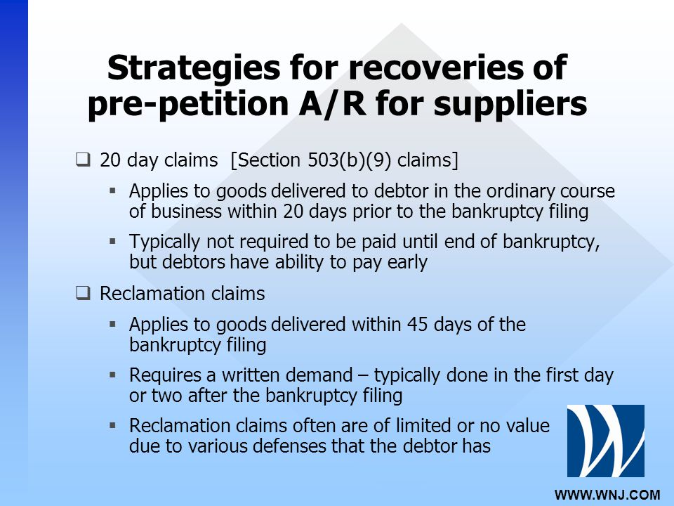 WWW.WNJ.COM Strategies for recoveries of pre-petition A/R for suppliers  20 day claims [Section 503(b)(9) claims]  Applies to goods delivered to debtor in the ordinary course of business within 20 days prior to the bankruptcy filing  Typically not required to be paid until end of bankruptcy, but debtors have ability to pay early  Reclamation claims  Applies to goods delivered within 45 days of the bankruptcy filing  Requires a written demand – typically done in the first day or two after the bankruptcy filing  Reclamation claims often are of limited or no value due to various defenses that the debtor has