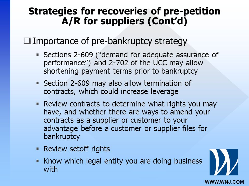 WWW.WNJ.COM Strategies for recoveries of pre-petition A/R for suppliers (Cont'd)  Importance of pre-bankruptcy strategy  Sections 2-609 ( demand for adequate assurance of performance ) and 2-702 of the UCC may allow shortening payment terms prior to bankruptcy  Section 2-609 may also allow termination of contracts, which could increase leverage  Review contracts to determine what rights you may have, and whether there are ways to amend your contracts as a supplier or customer to your advantage before a customer or supplier files for bankruptcy  Review setoff rights  Know which legal entity you are doing business with