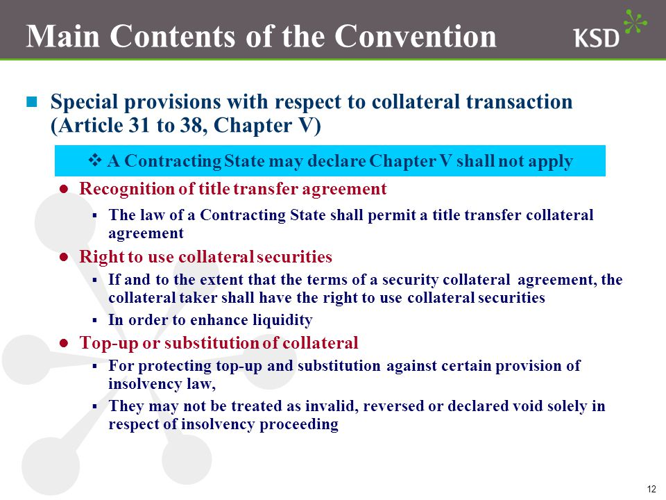12 Main Contents of the Convention n Special provisions with respect to collateral transaction (Article 31 to 38, Chapter V) Recognition of title transfer agreement  The law of a Contracting State shall permit a title transfer collateral agreement Right to use collateral securities  If and to the extent that the terms of a security collateral agreement, the collateral taker shall have the right to use collateral securities  In order to enhance liquidity Top-up or substitution of collateral  For protecting top-up and substitution against certain provision of insolvency law,  They may not be treated as invalid, reversed or declared void solely in respect of insolvency proceeding  A Contracting State may declare Chapter V shall not apply