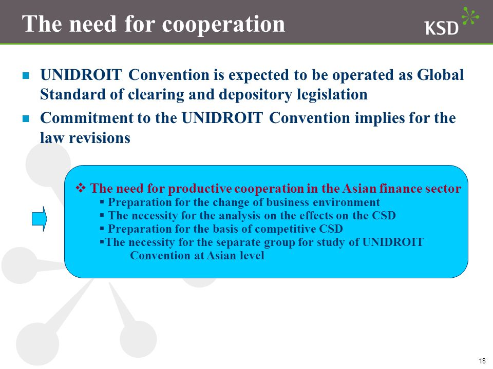 18 The need for cooperation n UNIDROIT Convention is expected to be operated as Global Standard of clearing and depository legislation n Commitment to the UNIDROIT Convention implies for the law revisions  The need for productive cooperation in the Asian finance sector  Preparation for the change of business environment  The necessity for the analysis on the effects on the CSD  Preparation for the basis of competitive CSD  The necessity for the separate group for study of UNIDROIT Convention at Asian level