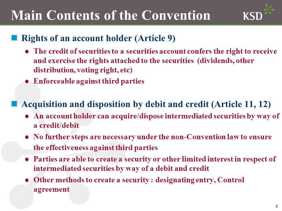 8 Main Contents of the Convention nRights of an account holder (Article 9) The credit of securities to a securities account confers the right to receive and exercise the rights attached to the securities (dividends, other distribution, voting right, etc) Enforceable against third parties Acquisition and disposition by debit and credit (Article 11, 12) An account holder can acquire/dispose intermediated securities by way of a credit/debit No further steps are necessary under the non-Convention law to ensure the effectiveness against third parties Parties are able to create a security or other limited interest in respect of intermediated securities by way of a debit and credit Other methods to create a security : designating entry, Control agreement