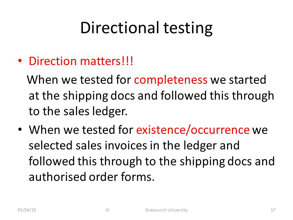 Directional testing Direction matters!!! When we tested for completeness we started at the shipping docs and followed this through to the sales ledger