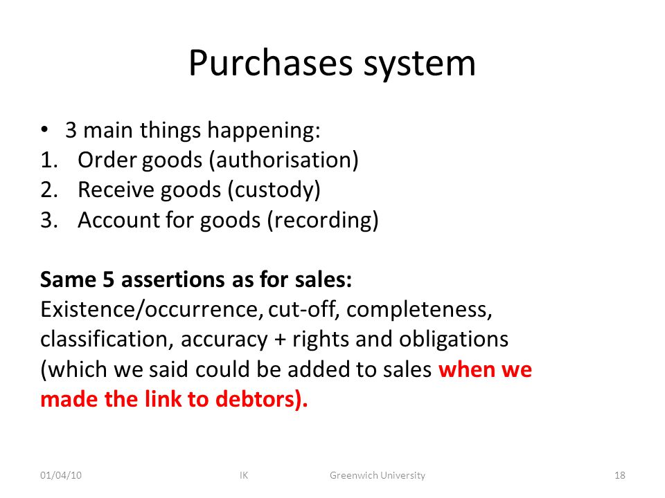 Purchases system 3 main things happening: 1.Order goods (authorisation) 2.Receive goods (custody) 3.Account for goods (recording) Same 5 assertions as for sales: Existence/occurrence, cut-off, completeness, classification, accuracy + rights and obligations (which we said could be added to sales when we made the link to debtors).