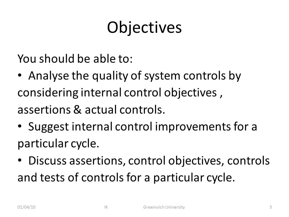 Objectives You should be able to: Analyse the quality of system controls by considering internal control objectives, assertions & actual controls.