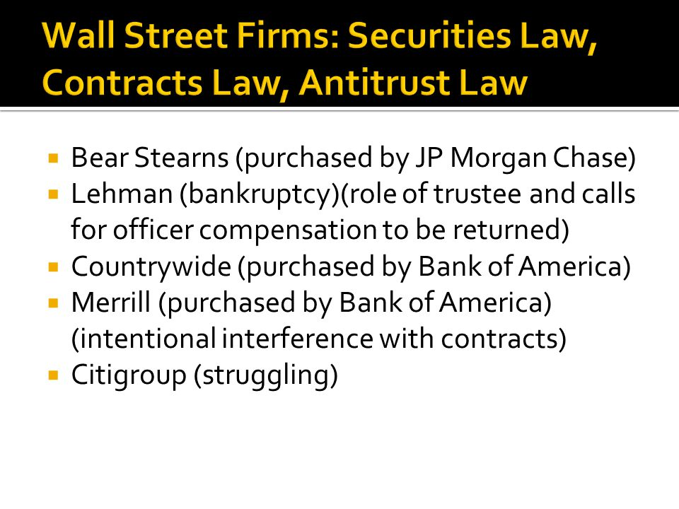  Bear Stearns (purchased by JP Morgan Chase)  Lehman (bankruptcy)(role of trustee and calls for officer compensation to be returned)  Countrywide (purchased by Bank of America)  Merrill (purchased by Bank of America) (intentional interference with contracts)  Citigroup (struggling)
