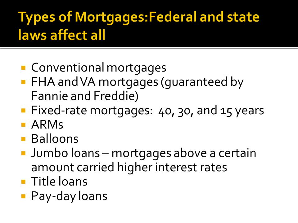  Conventional mortgages  FHA and VA mortgages (guaranteed by Fannie and Freddie)  Fixed-rate mortgages: 40, 30, and 15 years  ARMs  Balloons  Jumbo loans – mortgages above a certain amount carried higher interest rates  Title loans  Pay-day loans
