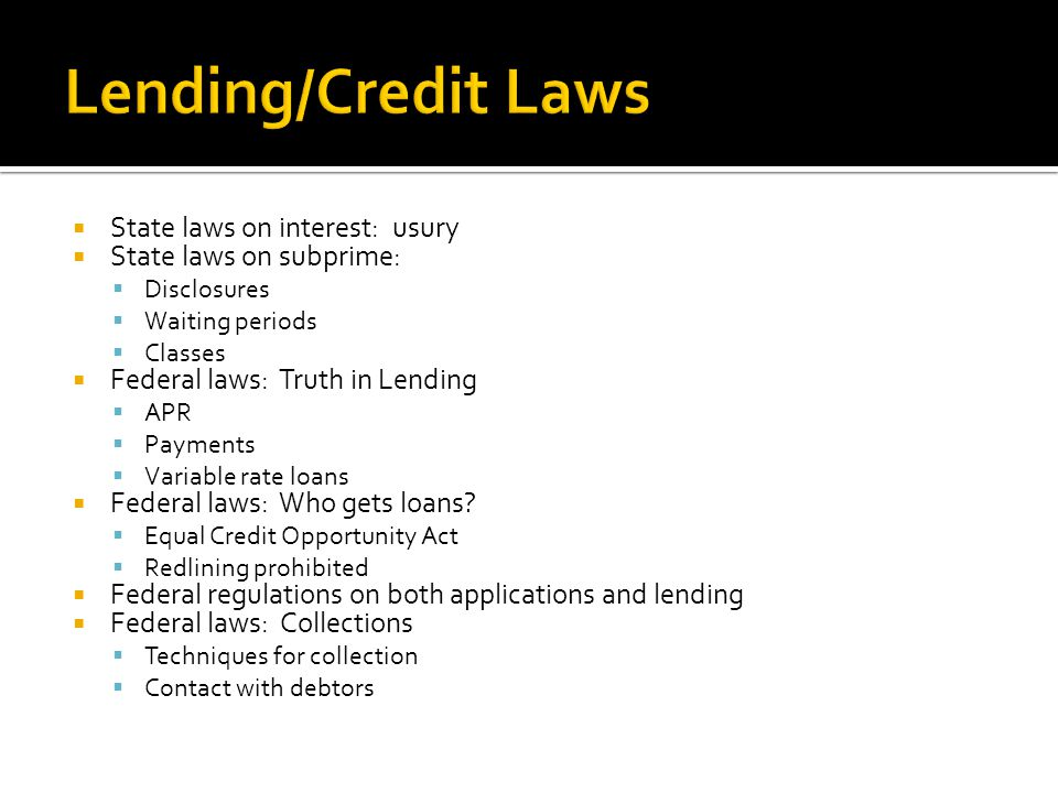  State laws on interest: usury  State laws on subprime:  Disclosures  Waiting periods  Classes  Federal laws: Truth in Lending  APR  Payments  Variable rate loans  Federal laws: Who gets loans.