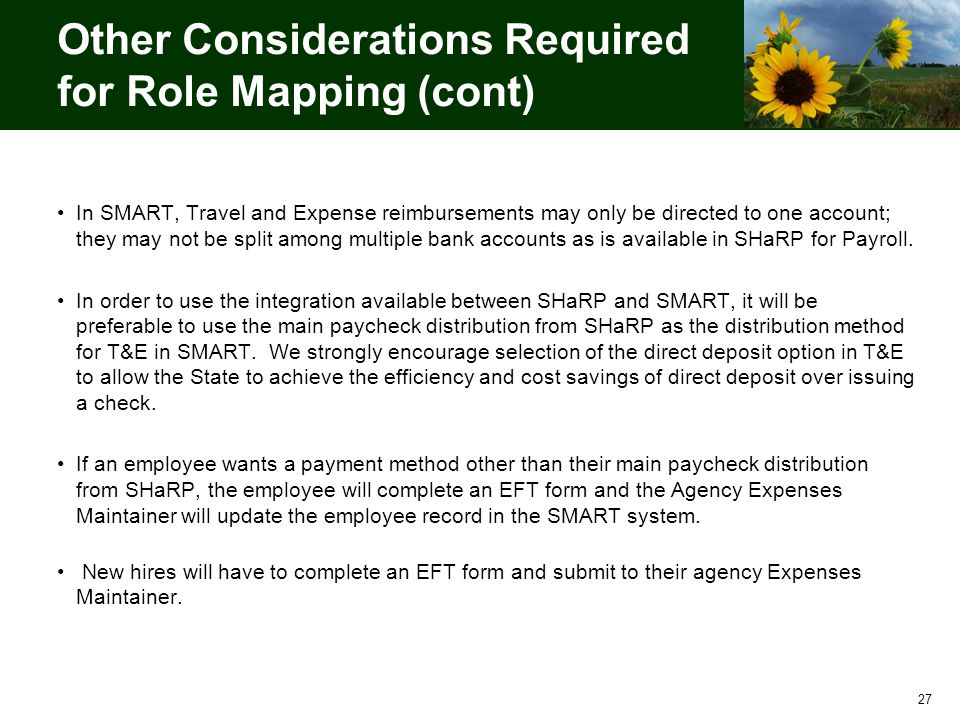 Other Considerations Required for Role Mapping (cont) In SMART, Travel and Expense reimbursements may only be directed to one account; they may not be split among multiple bank accounts as is available in SHaRP for Payroll.