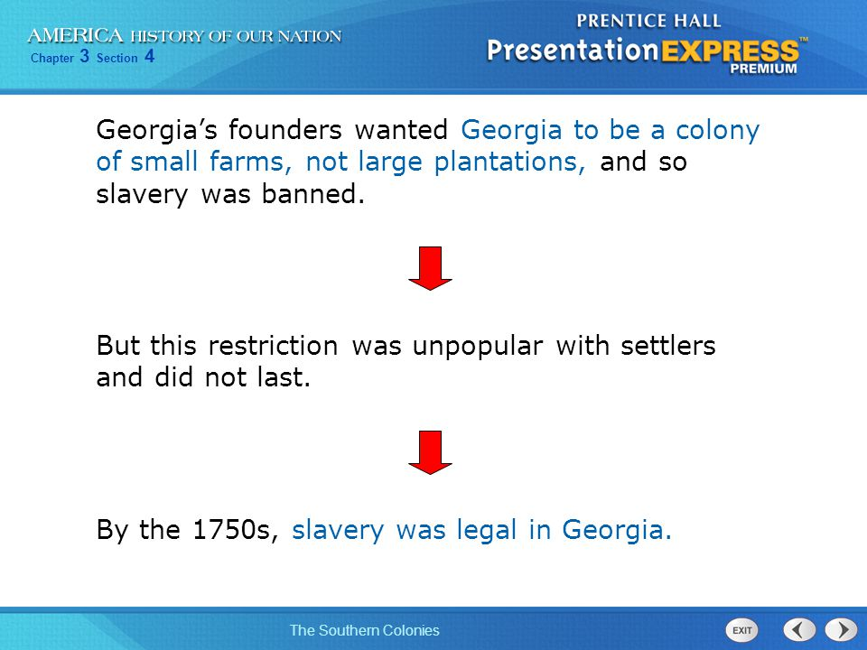 Chapter 3 Section 4 The Southern Colonies Georgia's founders wanted Georgia to be a colony of small farms, not large plantations, and so slavery was b