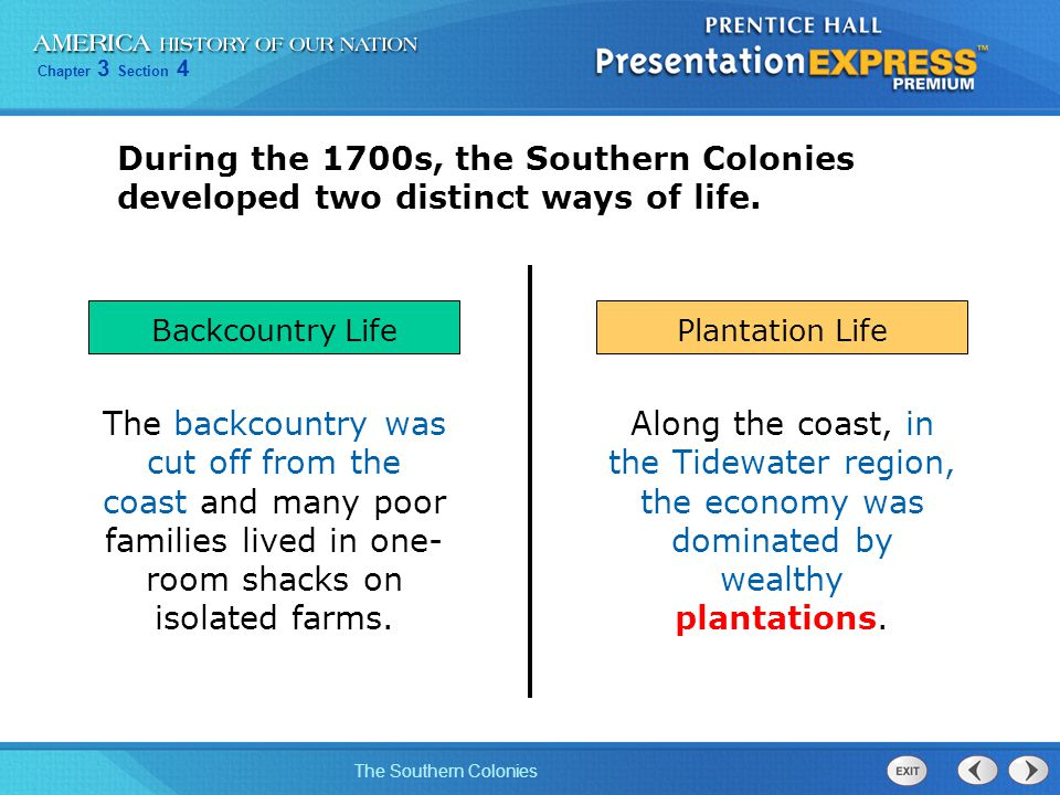 Chapter 3 Section 4 The Southern Colonies During the 1700s, the Southern Colonies developed two distinct ways of life. The backcountry was cut off fro