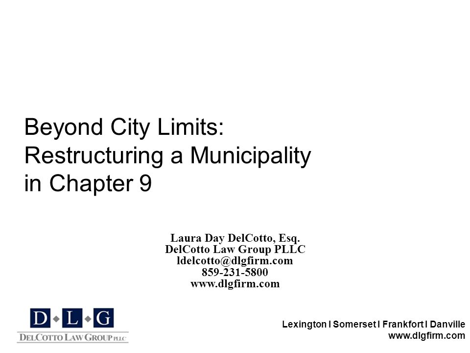 Lexington I Somerset I Frankfort I Danville www.dlgfirm.com Beyond City Limits: Restructuring a Municipality in Chapter 9 Laura Day DelCotto, Esq. Del