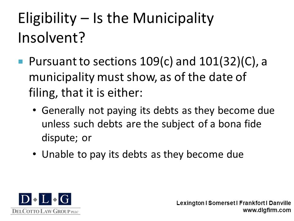 Lexington I Somerset I Frankfort I Danville www.dlgfirm.com Eligibility – Is the Municipality Insolvent?  Pursuant to sections 109(c) and 101(32)(C),