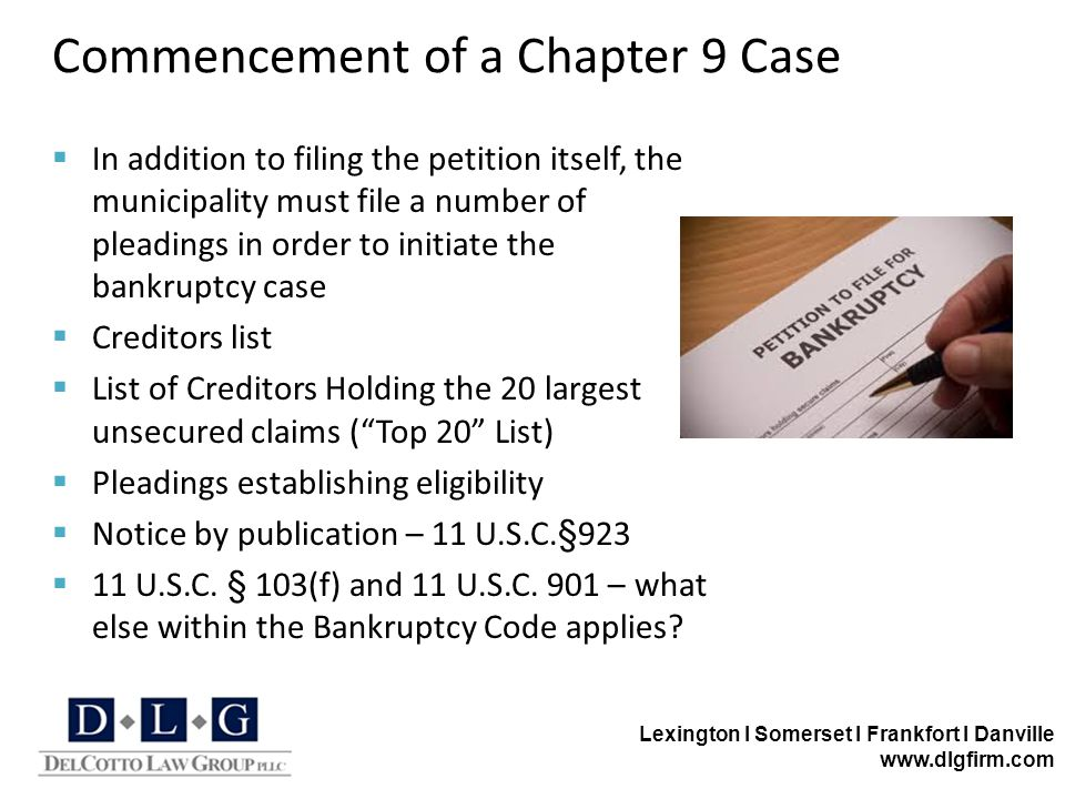 Lexington I Somerset I Frankfort I Danville www.dlgfirm.com Commencement of a Chapter 9 Case  In addition to filing the petition itself, the municipality must file a number of pleadings in order to initiate the bankruptcy case  Creditors list  List of Creditors Holding the 20 largest unsecured claims ( Top 20 List)  Pleadings establishing eligibility  Notice by publication – 11 U.S.C.§923  11 U.S.C.