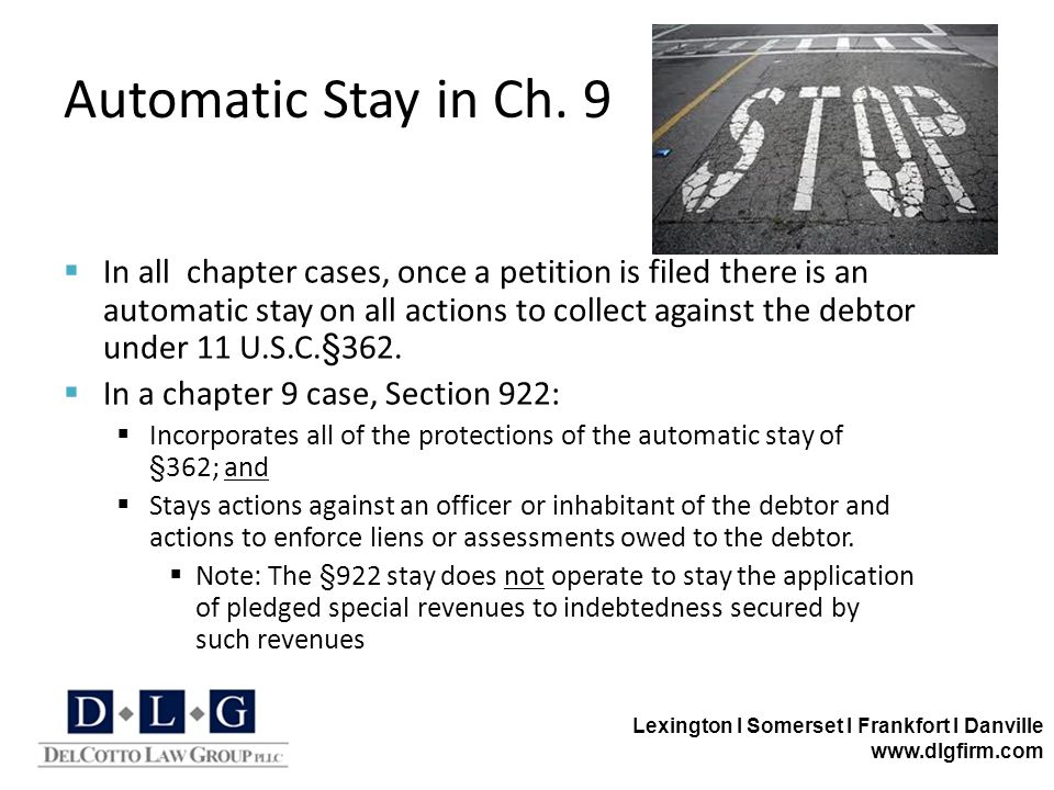 Lexington I Somerset I Frankfort I Danville www.dlgfirm.com Automatic Stay in Ch. 9  In all chapter cases, once a petition is filed there is an autom
