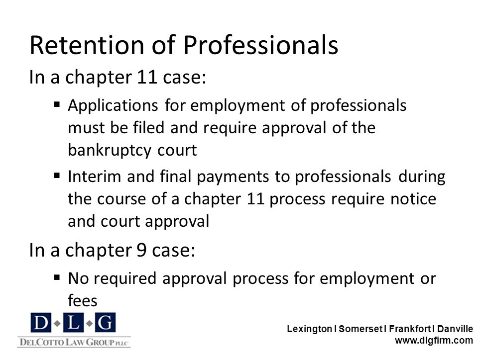 Lexington I Somerset I Frankfort I Danville www.dlgfirm.com Retention of Professionals In a chapter 11 case:  Applications for employment of professionals must be filed and require approval of the bankruptcy court  Interim and final payments to professionals during the course of a chapter 11 process require notice and court approval In a chapter 9 case:  No required approval process for employment or fees