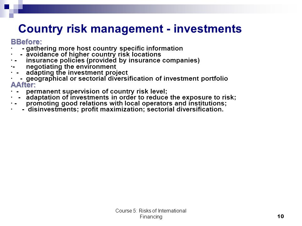Course 5: Risks of International Financing10 Country risk management - investments BBefore: · - gathering more host country specific information · - avoidance of higher country risk locations · - insurance policies (provided by insurance companies) ·- negotiating the environment · - adapting the investment project · - geographical or sectorial diversification of investment portfolioAAfter: · - permanent supervision of country risk level; · - adaptation of investments in order to reduce the exposure to risk; · - promoting good relations with local operators and institutions; · - disinvestments; profit maximization; sectorial diversification.